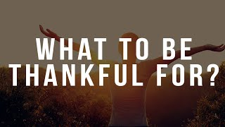 WHAT TO BE THANKFUL FOR! (Thanksgiving Message)
