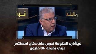 غيشان: الحكومة تدرس ملف دخان لمستثمر عربي بقيمة 450 مليون
