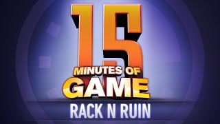 15 Minutes of Game - Rack N Ruin