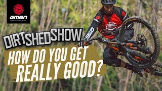 How Much Do You Need To Ride To Be Really Good At Mountain Biking? | Dirt Shed Show Ep.188