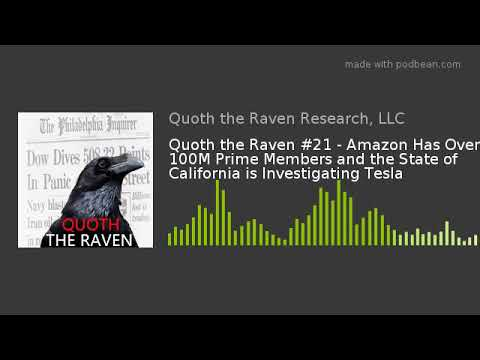 Quoth the Raven #21 - Amazon Has Over 100M Prime Members and State of CA is Investigating Tesla