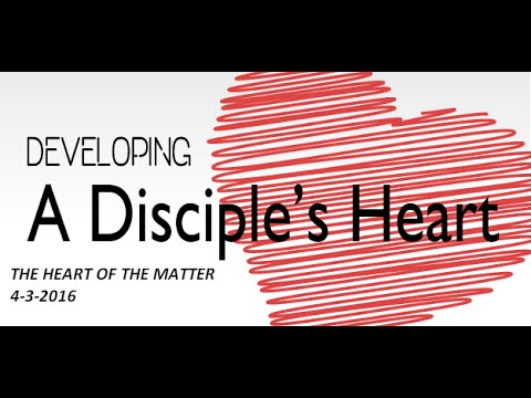 A DISCIPLE'S HEART-  The Heart Of The Matter 4-3-2016
