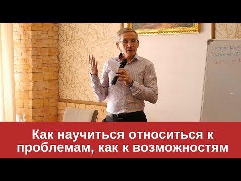 Относитесь к проблемам, как к возможностям. Валентин Ковалев