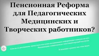 пенсионная Реформа для Педагогических Медицинских и Творческих работников