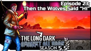"Then the Wolves Said Hi  | THE LONG DARK ""Steadfast Ranger"" Gameplay — Against All Odds 23 [S5.5]"