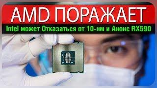 AMD поражает, Intel может отказаться от 10-нм и Анонс Radeon RX 590