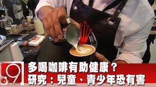 多喝咖啡有助健康? 研究:兒童、青少年恐有害《9點換日線》2019.10.08