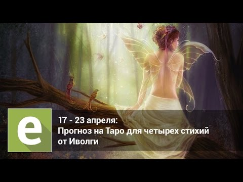 С 17 по 22 апреля - Таро гороскоп для четырех стихий от Иволги
