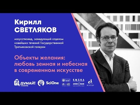 видео: Кирилл Светляков. Объекты желания: любовь земная и небесная в современном искусстве