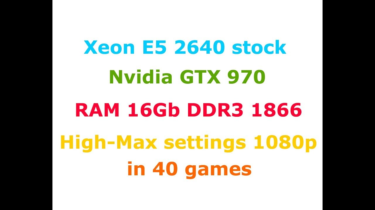 Xeon E5-2640 + GTX 970 High-Max settings 1080p in 40 Games