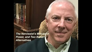 THE NARCISSIST'S MISUSE OF POWER, AND TWO BETTER ALTERNATIVES