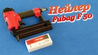 Гвоздезабивной Пистолет. Нейлер. Fubag F 50. Обзор.