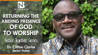 RETURNING THE ABIDING PRESENCE OF GOD TO WORSHIP - Dr. Clifton Clarke