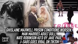 Ghislaine Maxwell Prison Conditions Worsen, Man Marries Adult Doll, Nate Robinson KO'd by Jake Paul
