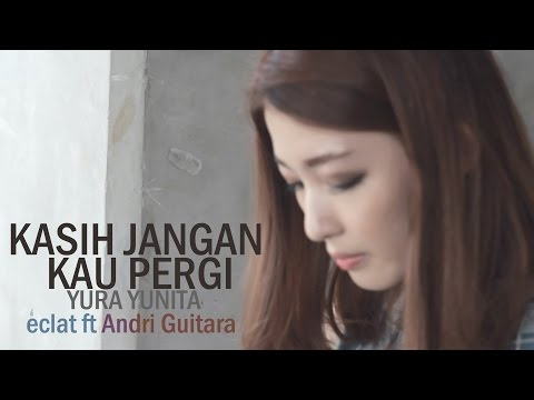 Kasih Jangan Kau Pergi-Yura Yunita (Eclat ft Andri Guitara, Cindy The Fannie)