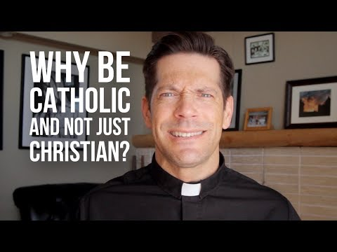Why Be Catholic and Not Just Christian?