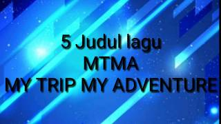 5 judul lagu MTMA [ MY TRIP MY ADVENTURE ]