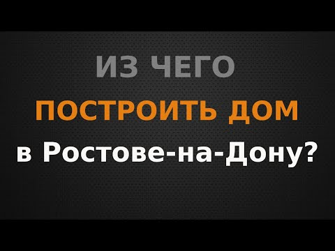 Из чего построить частный дом в Ростове-на-Дону? Выбираем технологию строительства.