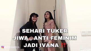 SEHARI TUKER JIWA , ANTI FEMINIM JADI IVANA‼️