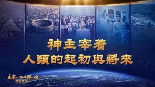 基督教會紀錄片電影《主宰一切的那一位》精彩片段:神主宰著人類的起初與將來