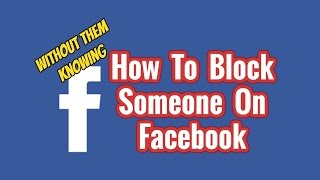 How To Block Someone on Facebook without them Knowing
