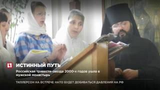 Российская травести-звезда 2000 х годов ушла в мужской монастырь