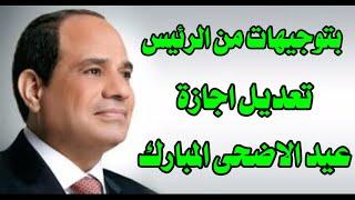 تعديل موعد اجازة عيد الاضحى المبارك بعد توجيهات رئيس الجمهورية