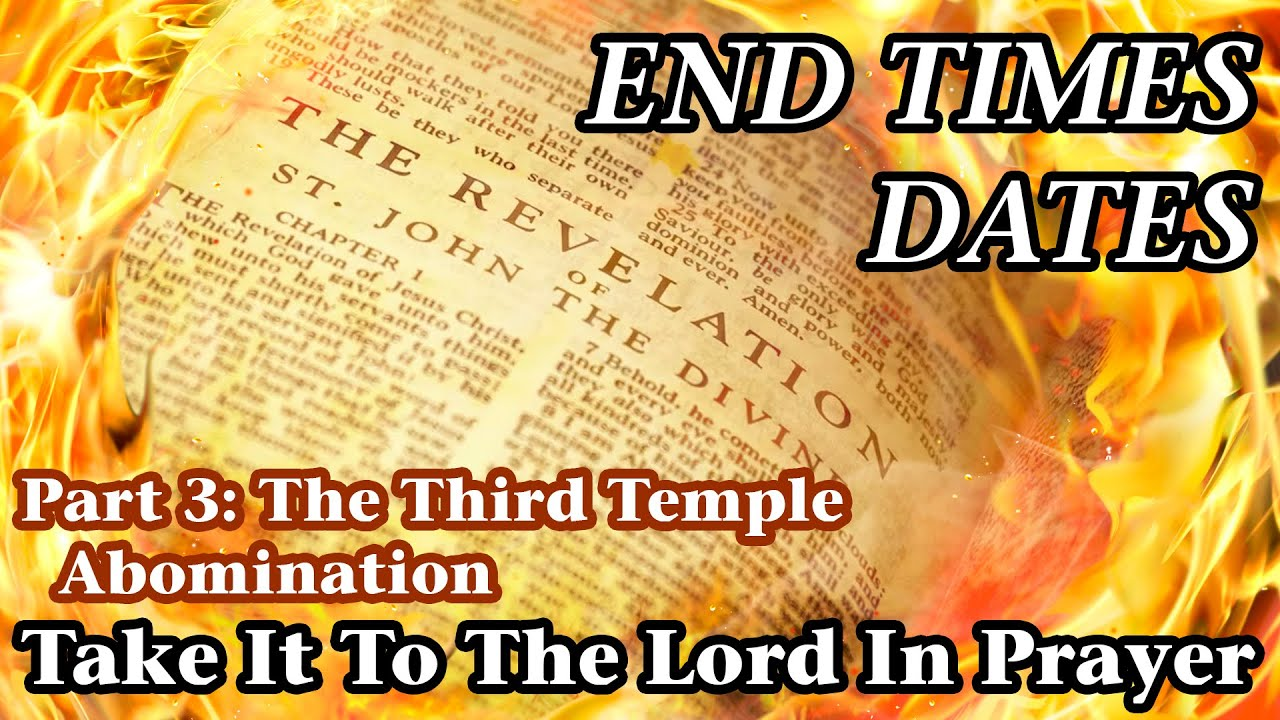 End Times Dates - Take It To The Lord In Prayer Part 3: The Third Temple Abomination