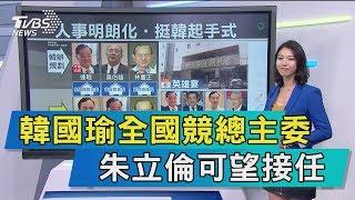 【談政治】韓國瑜全國競總主委 朱立倫可望接任