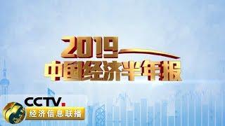 《2019中国经济半年报》 20190715| CCTV财经