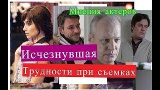 Исчезнувшая сериал ТРУДНОСТИ ПРИ СЪЕМКАХ Мнения актеров