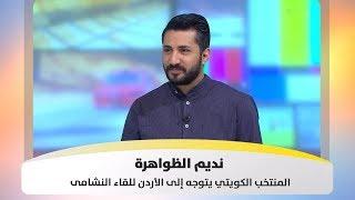 نديم الظواهرة - المنتخب الكويتي يواجه النشامى