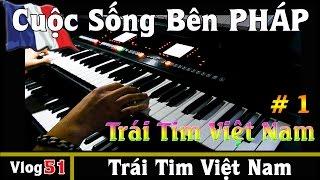 Trái Tim Việt Nam - [ Sáng Tác #1 ] - Cuộc Sống Bên PHÁP vlog #51
