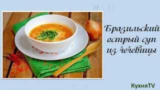 Кулинарный рецепт супа Бразильского острого из чечевицы.