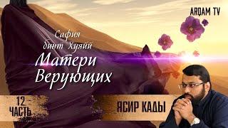 Сафия бинт Хуэйй. 12-я часть. Матери верующих   Ясир Кады