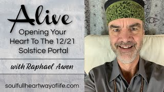 Opening Your Heart To The 12/21 Solstice Portal: Alive Daily Video Series | Raphael Awen