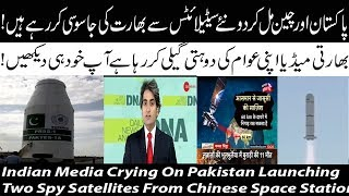 Indian Media Crying On Pakistan Launching Two Spy Satellites From Chinese Space Station