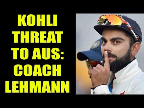 Virat Kohli a big threat to Australia, says coach Darren Lehmann | Oneindia News