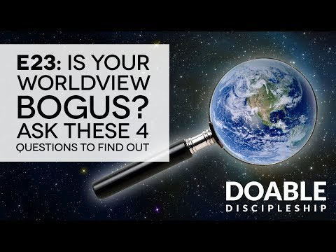 E23 Is Your Worldview Bogus? Ask These 4 Questions to Find Out