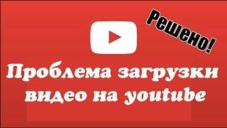 Не загружается (не заливается) видео на канал youtube. Решено!