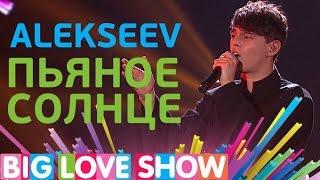 Alekseev - Пьяное солнце [Big Love Show 2017]