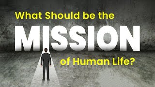 What Should be the Mission of Human Life?