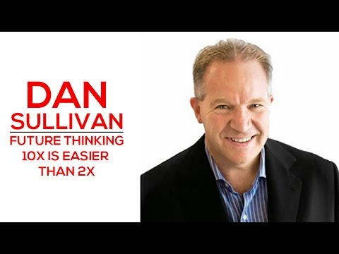 Future Thinking - 10X Is Easier Than 2X - Dan Sullivan
