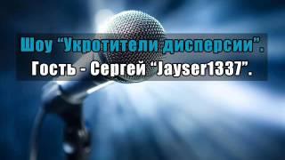 Шоу «Укротители дисперсии». Гость – Сергей «Jayser1337».