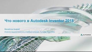 Что нового? Autodesk Inventor 2018. Андрей Михайлов, Autodesk Expert Elite