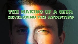 The Making of a Seer, Part 1 | Development of the Seer Anointing