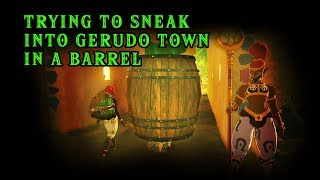 Trying to Sneak into Gerudo Town with a Barrel - The Legend of Zelda: Breath of the Wild