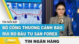 Tin tức kinh tế tài chính ngày 20/12 | Bộ Công Thương cảnh báo rủi ro đầu tư sàn Forex | FBNC