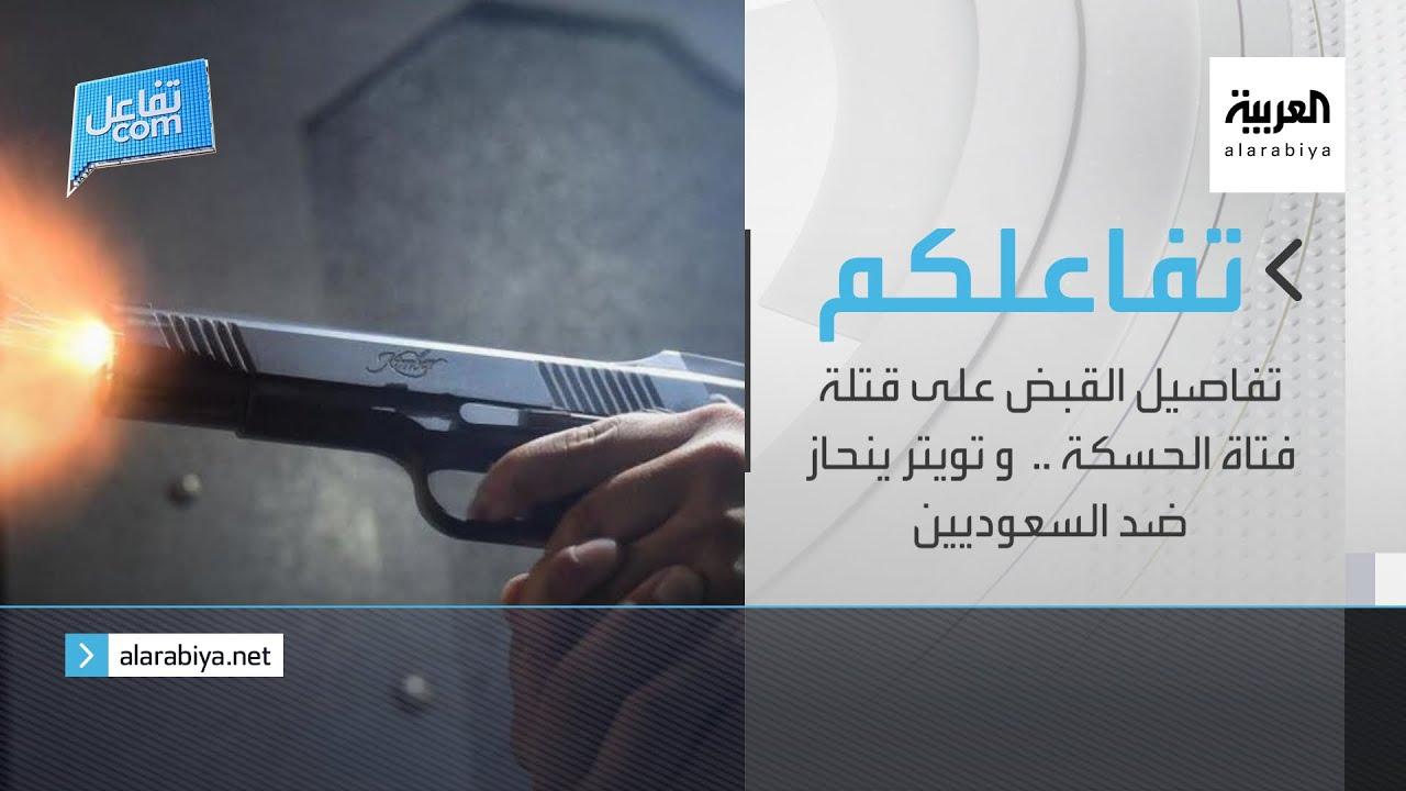 تفاعلكم | تفاصيل القبض على قتلة فتاة الحسكة ..  و تويترينحاز ضد السعوديين  - 18:54-2021 / 7 / 29