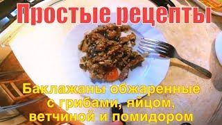 Простые рецепты. Баклажаны обжаренные с грибами, яйцом, ветчиной и помидором!